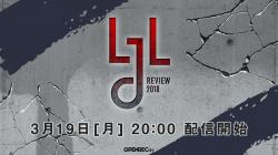 『LJL Review#6』3月19日(月)20時生放送!