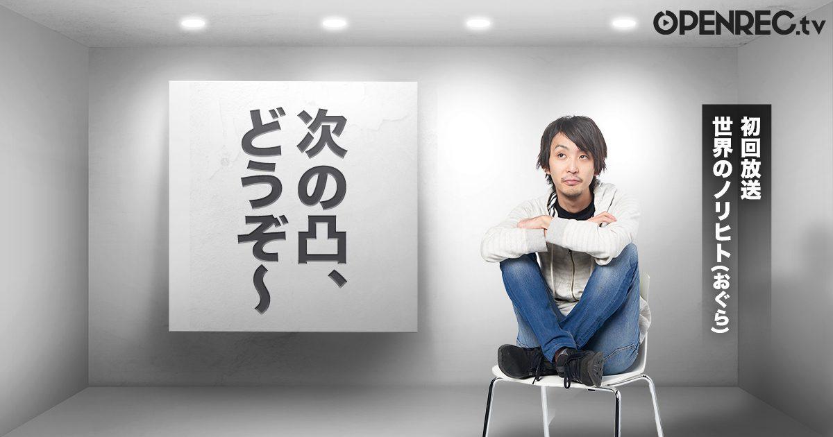 視聴者参加型の新番組、「次の凸、どうぞ〜」が2019年12月31日20時からスタート!〜初回放送は世界のノリヒト(おぐら)さんが出演〜